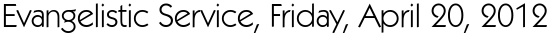 Evangelistic Service, Friday, April 20, 2012